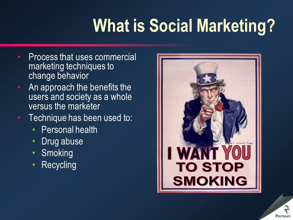 What is Social Marketing? Process that uses commercial marketing techniques to change behavior An approach the benefits the users and society as a who