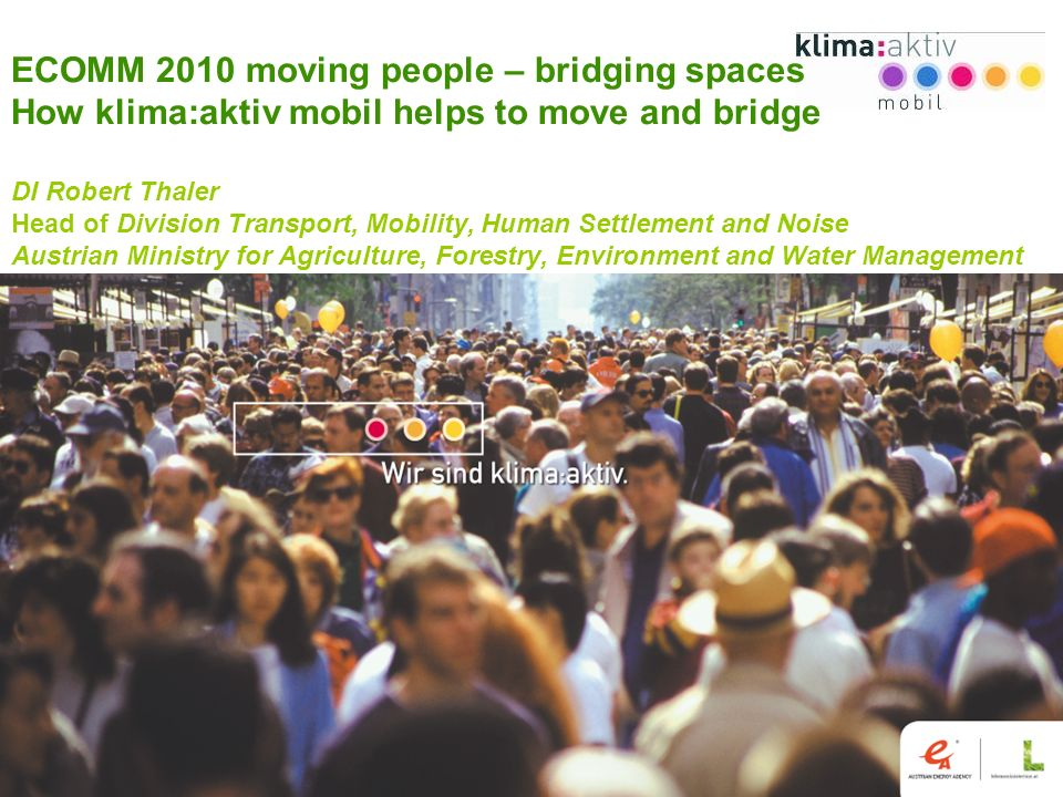 www.klimaaktivmobil.at 1 ECOMM 2010 moving people – bridging spaces How klima:aktiv mobil helps to move and bridge DI Robert Thaler Head of Division Transport, Mobility, Human Settlement and Noise Austrian Ministry for Agriculture, Forestry, Environment and Water Management