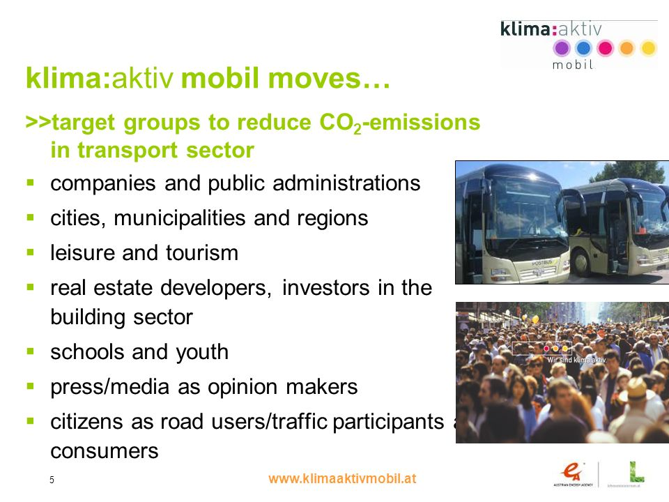 www.klimaaktivmobil.at 5 klima:aktiv mobil moves… >>target groups to reduce CO 2 -emissions in transport sector companies and public administrations cities, municipalities and regions leisure and tourism real estate developers, investors in the building sector schools and youth press/media as opinion makers citizens as road users/traffic participants and consumers