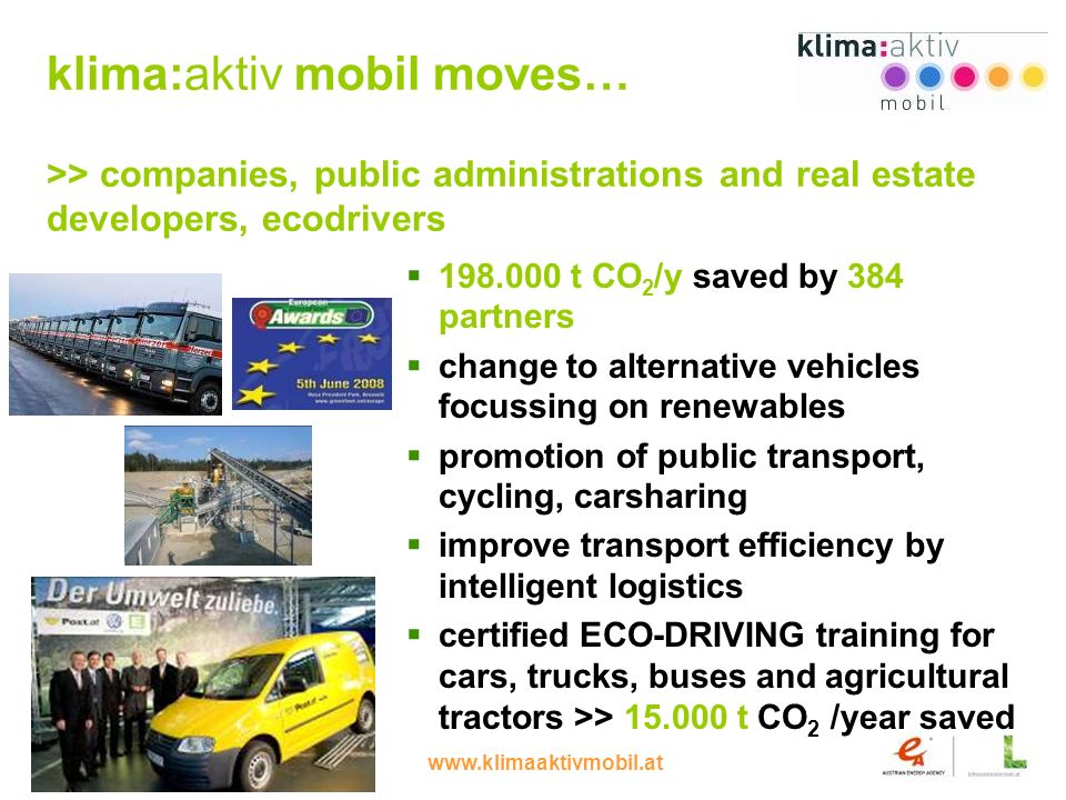 www.klimaaktivmobil.at 8 klima:aktiv mobil moves… >> companies, public administrations and real estate developers, ecodrivers 198.000 t CO 2 /y saved by 384 partners change to alternative vehicles focussing on renewables promotion of public transport, cycling, carsharing improve transport efficiency by intelligent logistics certified ECO-DRIVING training for cars, trucks, buses and agricultural tractors >> 15.000 t CO 2 /year saved
