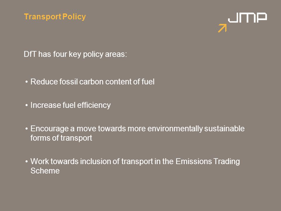 Transport Policy DfT has four key policy areas: Reduce fossil carbon content of fuel Increase fuel efficiency Encourage a move towards more environmentally sustainable forms of transport Work towards inclusion of transport in the Emissions Trading Scheme