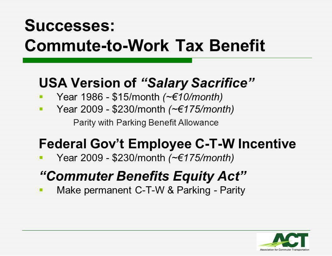 Successes: Commute-to-Work Tax Benefit USA Version of Salary Sacrifice Year 1986 - $15/month (~10/month) Year 2009 - $230/month (~175/month) Parity wi