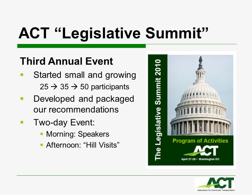 ACT Legislative Summit Third Annual Event Started small and growing 25 35 50 participants Developed and packaged our recommendations Two-day Event: Mo