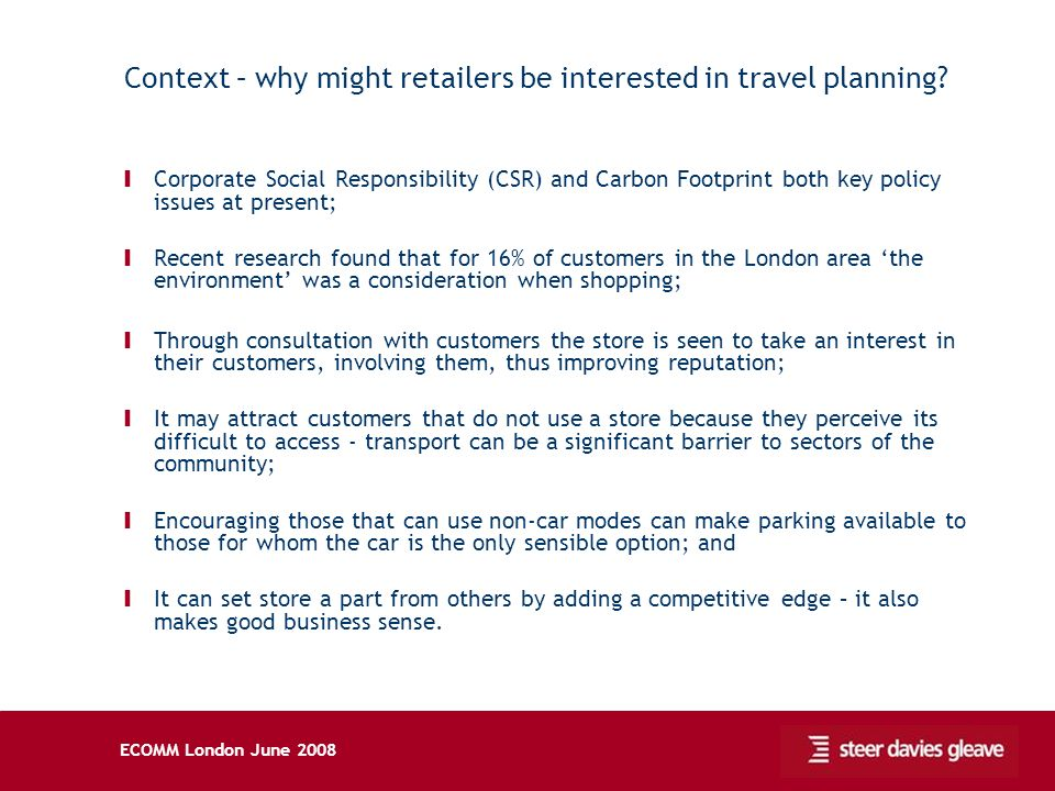 ECOMM London June 2008 Context – why might retailers be interested in travel planning? Ι Corporate Social Responsibility (CSR) and Carbon Footprint bo