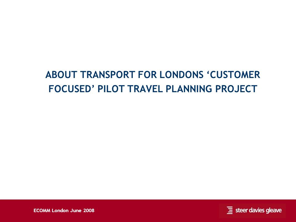 ECOMM London June 2008 ABOUT TRANSPORT FOR LONDONS CUSTOMER FOCUSED PILOT TRAVEL PLANNING PROJECT