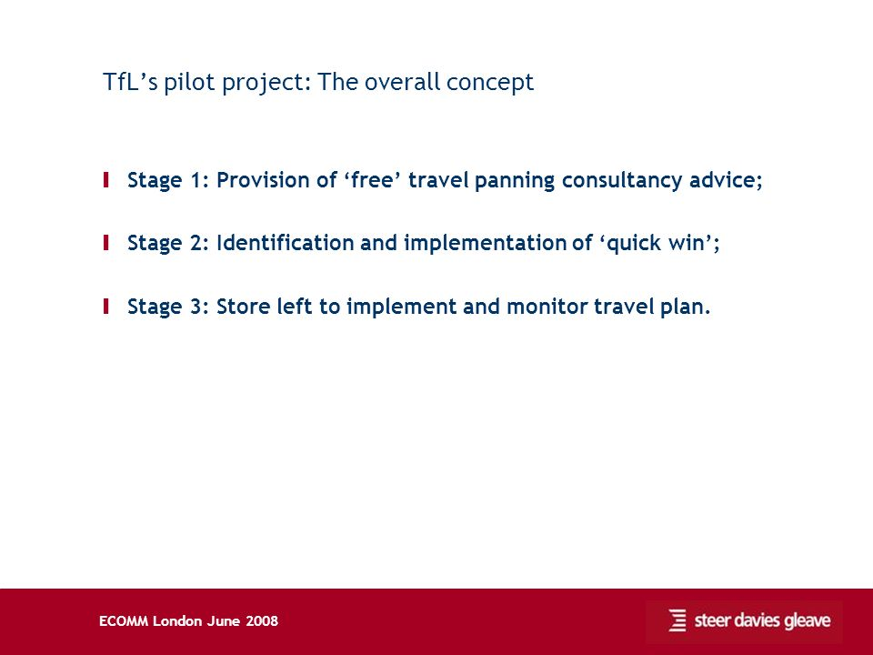 ECOMM London June 2008 TfLs pilot project: The overall concept Ι Stage 1: Provision of free travel panning consultancy advice; Ι Stage 2: Identification and implementation of quick win; Ι Stage 3: Store left to implement and monitor travel plan.