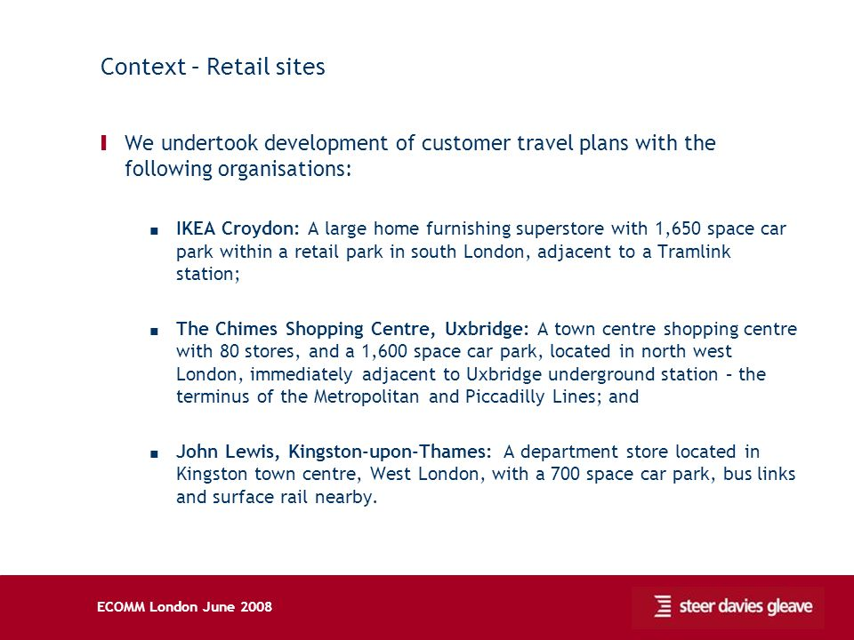 ECOMM London June 2008 Context – Retail sites Ι We undertook development of customer travel plans with the following organisations: IKEA Croydon: A large home furnishing superstore with 1,650 space car park within a retail park in south London, adjacent to a Tramlink station; The Chimes Shopping Centre, Uxbridge: A town centre shopping centre with 80 stores, and a 1,600 space car park, located in north west London, immediately adjacent to Uxbridge underground station – the terminus of the Metropolitan and Piccadilly Lines; and John Lewis, Kingston-upon-Thames: A department store located in Kingston town centre, West London, with a 700 space car park, bus links and surface rail nearby.
