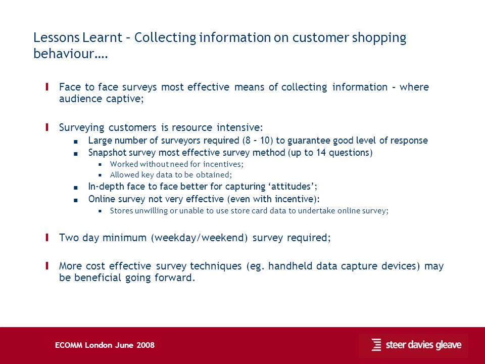 ECOMM London June 2008 Lessons Learnt – Collecting information on customer shopping behaviour…. Ι Face to face surveys most effective means of collect