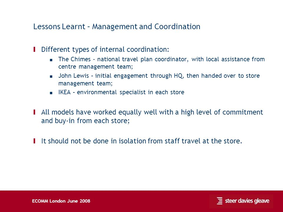 ECOMM London June 2008 Lessons Learnt – Management and Coordination Ι Different types of internal coordination: The Chimes - national travel plan coordinator, with local assistance from centre management team; John Lewis – initial engagement through HQ, then handed over to store management team; IKEA – environmental specialist in each store Ι All models have worked equally well with a high level of commitment and buy-in from each store; Ι It should not be done in isolation from staff travel at the store.