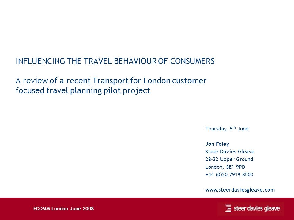 ECOMM London June 2008 INFLUENCING THE TRAVEL BEHAVIOUR OF CONSUMERS A review of a recent Transport for London customer focused travel planning pilot project Thursday, 5 th June Jon Foley Steer Davies Gleave 28-32 Upper Ground London, SE1 9PD +44 (0)20 7919 8500 www.steerdaviesgleave.com
