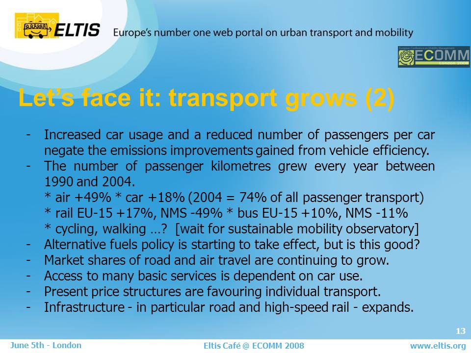 13 Eltis Café @ ECOMM 2008 June 5th - London www.eltis.org Lets face it: transport grows (2) -Increased car usage and a reduced number of passengers per car negate the emissions improvements gained from vehicle efficiency.