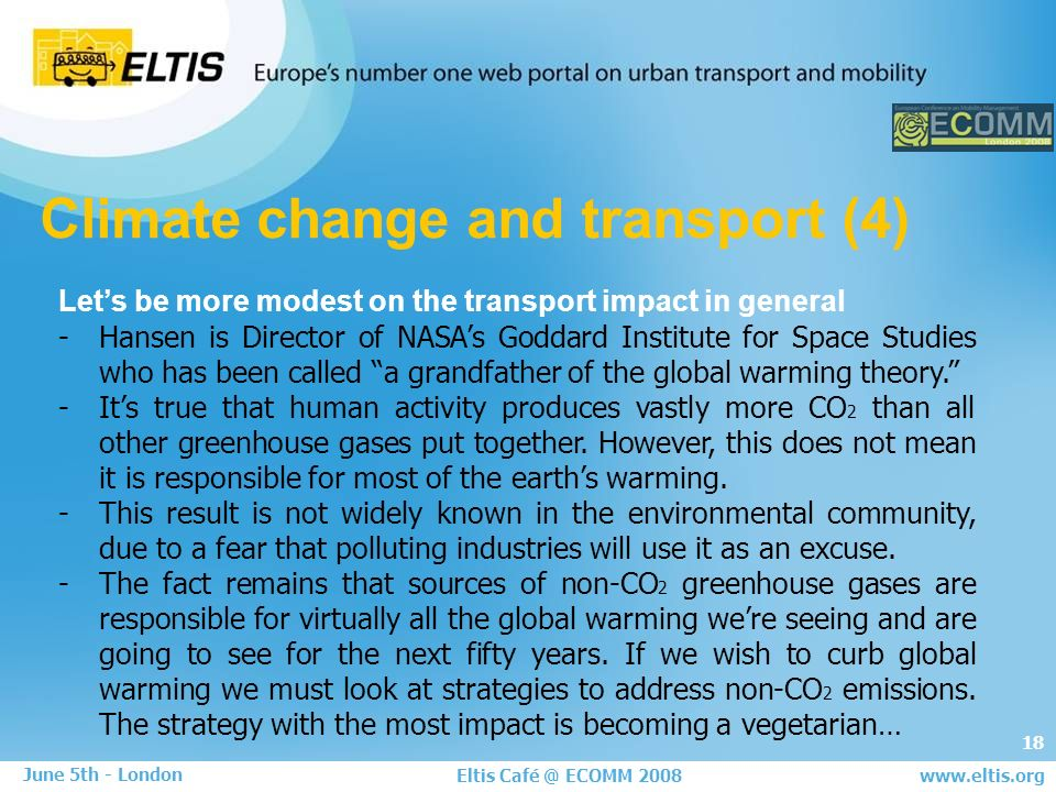 18 Eltis Café @ ECOMM 2008 June 5th - London www.eltis.org Climate change and transport (4) Lets be more modest on the transport impact in general -Hansen is Director of NASAs Goddard Institute for Space Studies who has been called a grandfather of the global warming theory.