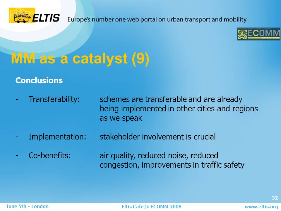 32 Eltis Café @ ECOMM 2008 June 5th - London www.eltis.org MM as a catalyst (9) Conclusions - Transferability: schemes are transferable and are already being implemented in other cities and regions as we speak - Implementation:stakeholder involvement is crucial - Co-benefits: air quality, reduced noise, reduced congestion, improvements in traffic safety