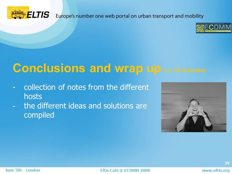 39 Eltis Café @ ECOMM 2008 June 5th - London www.eltis.org Conclusions and wrap up (+/-10 minutes) - collection of notes from the different hosts - the different ideas and solutions are compiled