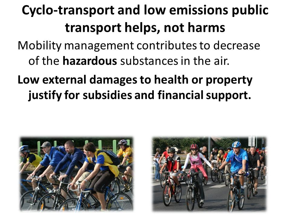 Cyclo-transport and low emissions public transport helps, not harms Mobility management contributes to decrease of the hazardous substances in the air.