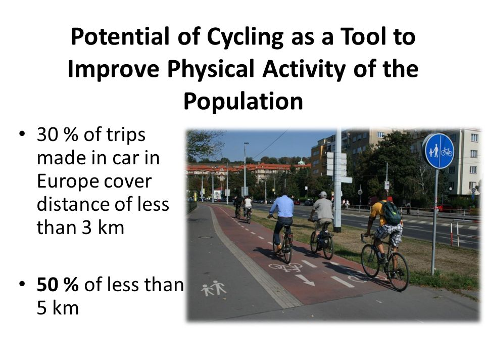Potential of Cycling as a Tool to Improve Physical Activity of the Population 30 % of trips made in car in Europe cover distance of less than 3 km 50 % of less than 5 km