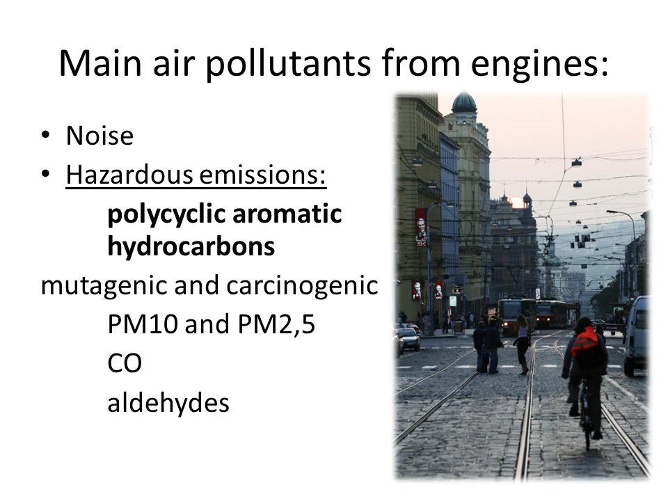 Main air pollutants from engines: Noise Hazardous emissions: polycyclic aromatic hydrocarbons mutagenic and carcinogenic PM10 and PM2,5 CO aldehydes