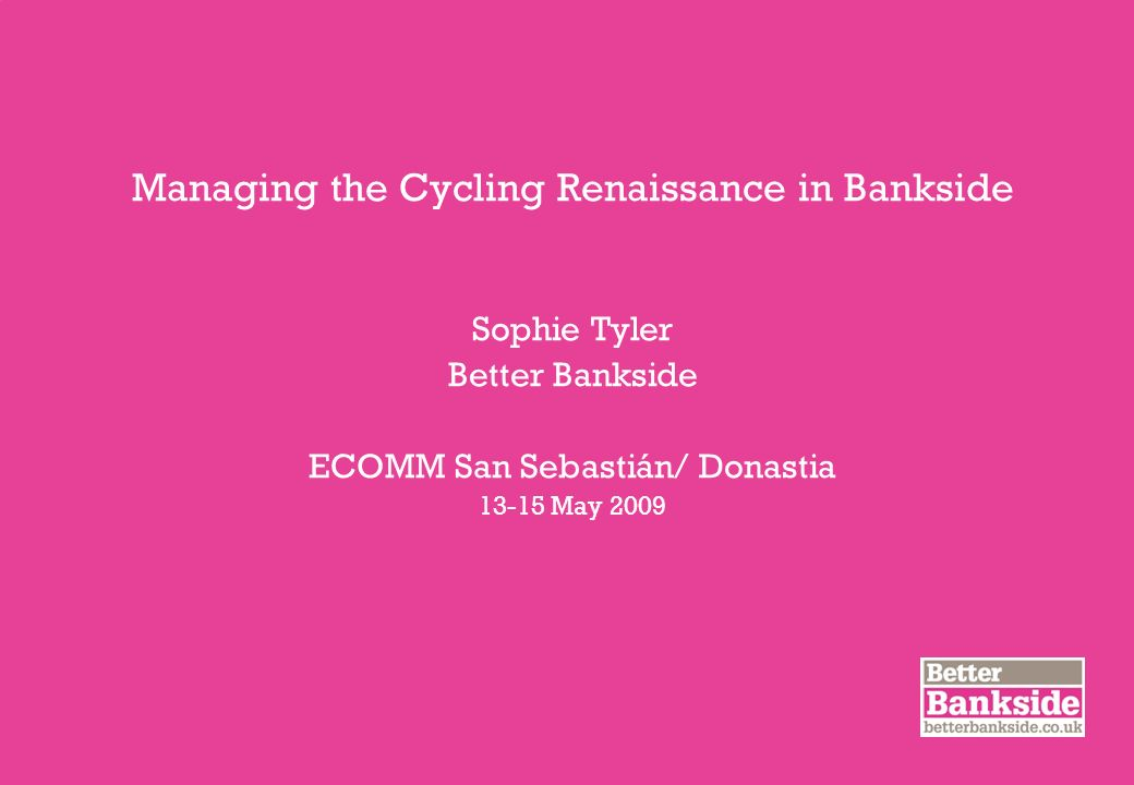 Managing the Cycling Renaissance in Bankside Sophie Tyler Better Bankside ECOMM San Sebastián/ Donastia May 2009