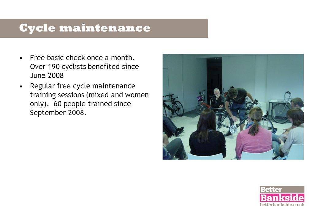 Cycle maintenance Free basic check once a month. Over 190 cyclists benefited since June 2008 Regular free cycle maintenance training sessions (mixed a