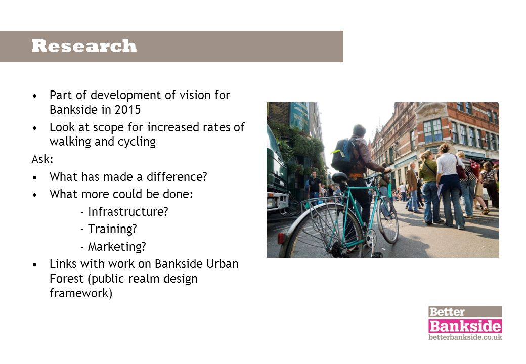 Research Part of development of vision for Bankside in 2015 Look at scope for increased rates of walking and cycling Ask: What has made a difference?
