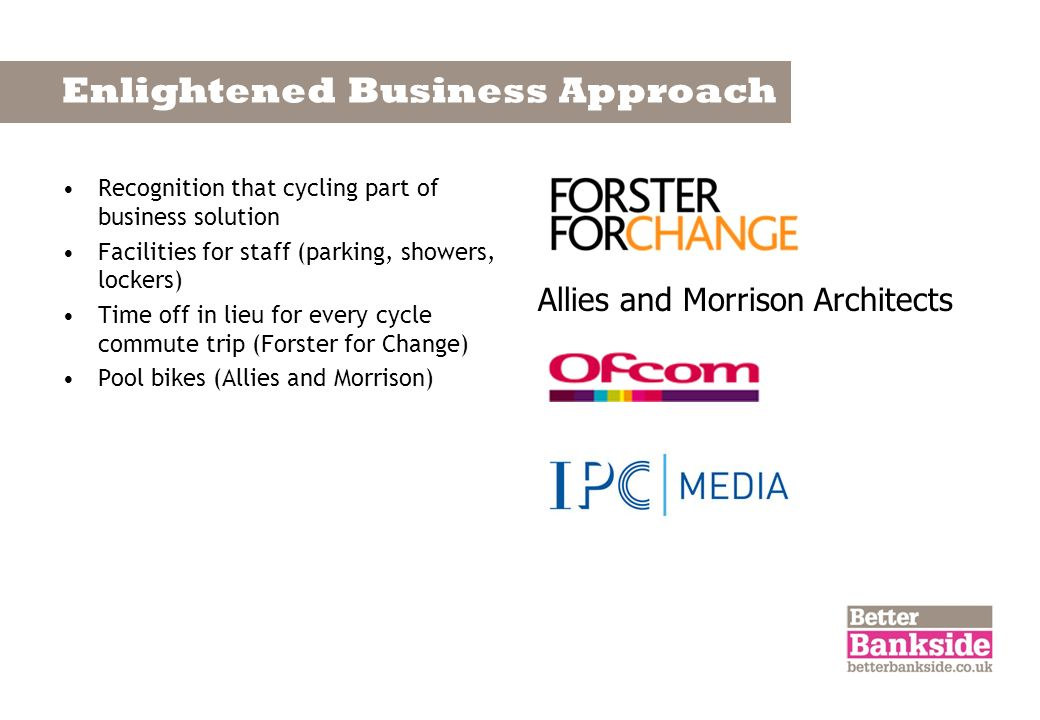 Enlightened Business Approach Recognition that cycling part of business solution Facilities for staff (parking, showers, lockers) Time off in lieu for