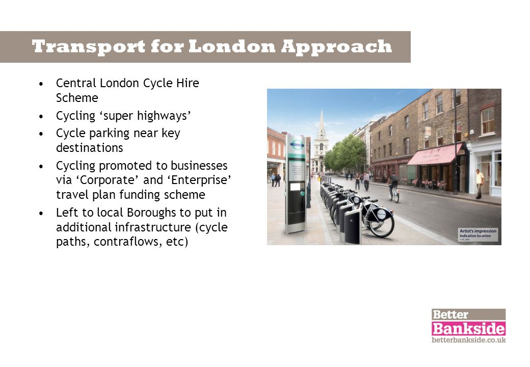 Transport for London Approach Central London Cycle Hire Scheme Cycling super highways Cycle parking near key destinations Cycling promoted to businesses via Corporate and Enterprise travel plan funding scheme Left to local Boroughs to put in additional infrastructure (cycle paths, contraflows, etc)