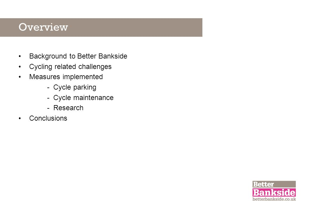 Overview Background to Better Bankside Cycling related challenges Measures implemented - Cycle parking - Cycle maintenance - Research Conclusions