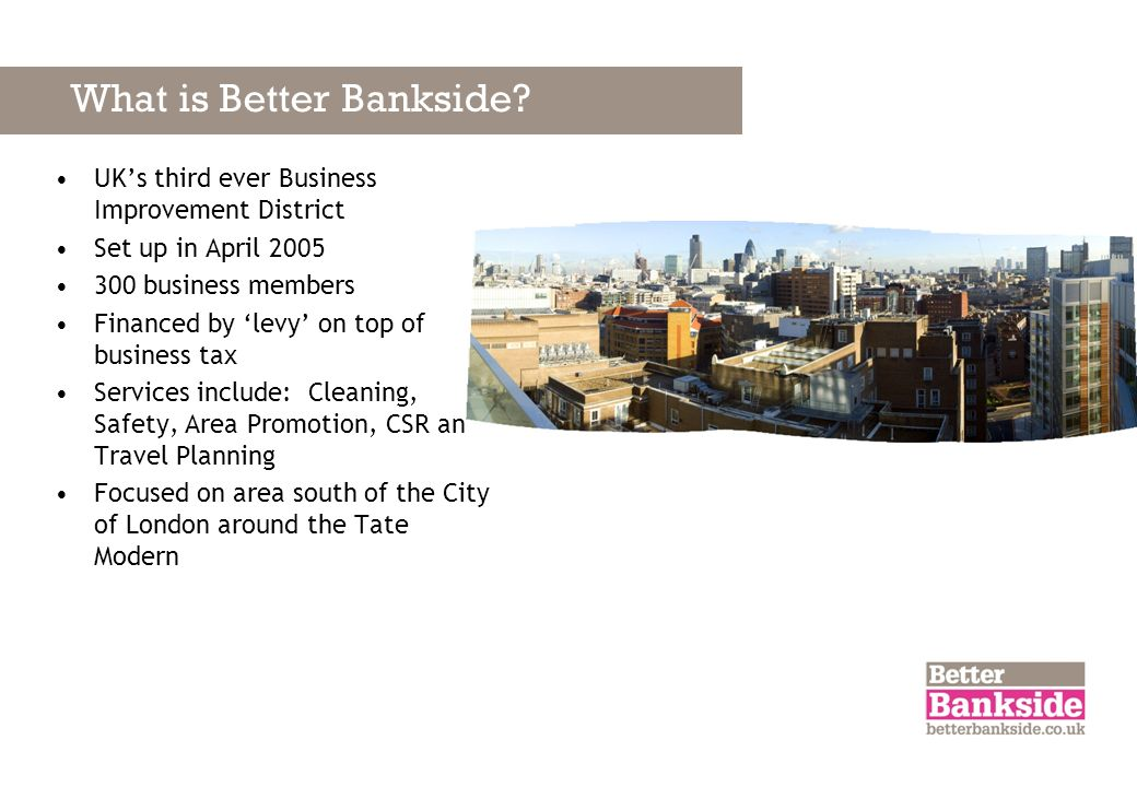 What is Better Bankside? UKs third ever Business Improvement District Set up in April 2005 300 business members Financed by levy on top of business ta