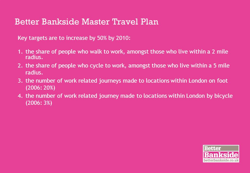 Better Bankside Master Travel Plan Key targets are to increase by 50% by 2010: 1.the share of people who walk to work, amongst those who live within a 2 mile radius.
