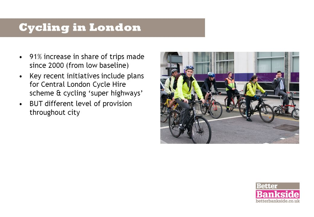 Cycling in London 91% increase in share of trips made since 2000 (from low baseline) Key recent initiatives include plans for Central London Cycle Hir
