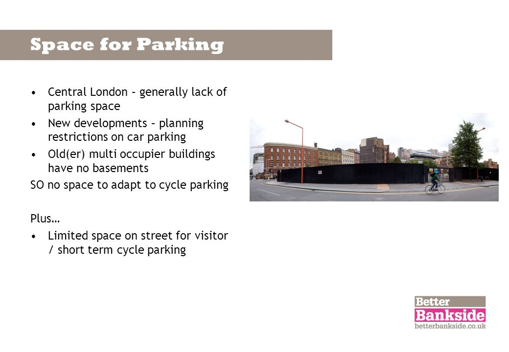 Space for Parking Central London – generally lack of parking space New developments – planning restrictions on car parking Old(er) multi occupier buil