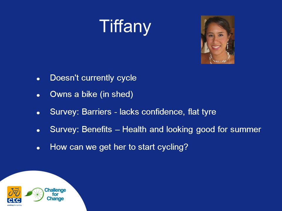 Tiffany Doesn t currently cycle Owns a bike (in shed) Survey: Barriers - lacks confidence, flat tyre Survey: Benefits – Health and looking good for summer How can we get her to start cycling