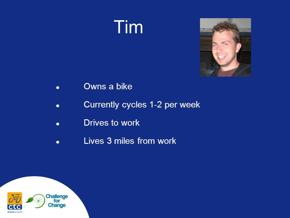 Tim Owns a bike Currently cycles 1-2 per week Drives to work Lives 3 miles from work