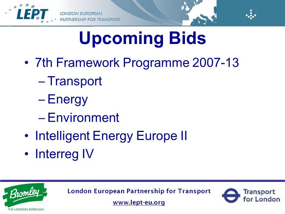 London European Partnership for Transport www.lept-eu.org Upcoming Bids 7th Framework Programme 2007-13 –Transport –Energy –Environment Intelligent En