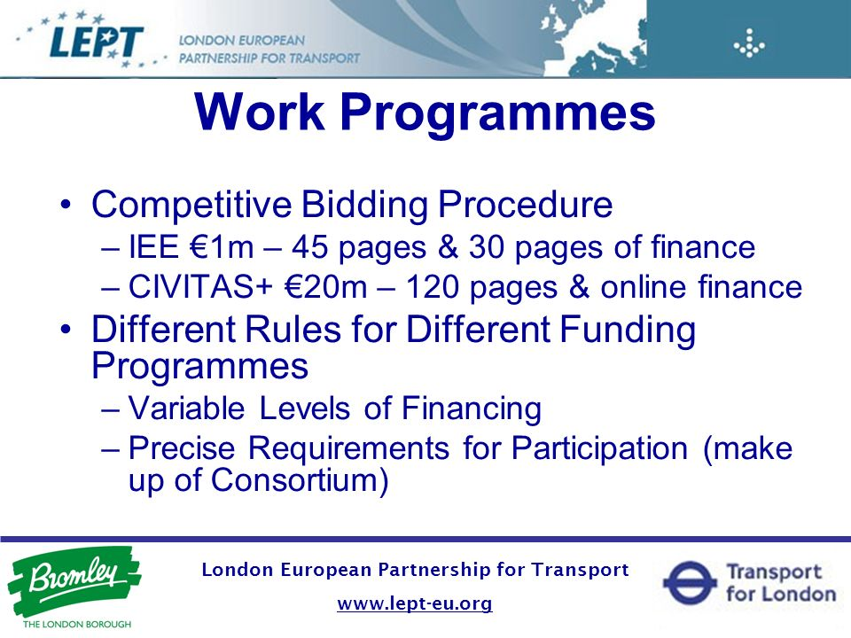 Work Programmes Competitive Bidding Procedure –IEE 1m – 45 pages & 30 pages of finance –CIVITAS+ 20m – 120 pages & online finance Different Rules for Different Funding Programmes –Variable Levels of Financing –Precise Requirements for Participation (make up of Consortium) London European Partnership for Transport www.lept-eu.org