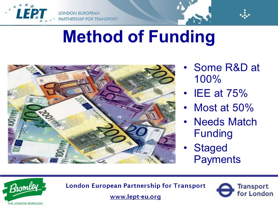 Method of Funding Some R&D at 100% IEE at 75% Most at 50% Needs Match Funding Staged Payments London European Partnership for Transport www.lept-eu.org