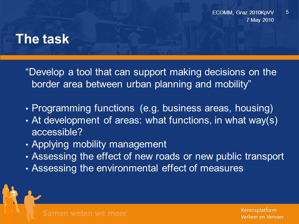 ECOMM, Graz 2010KpVV 5 7 May 2010 The task Develop a tool that can support making decisions on the border area between urban planning and mobility Programming functions (e.g.
