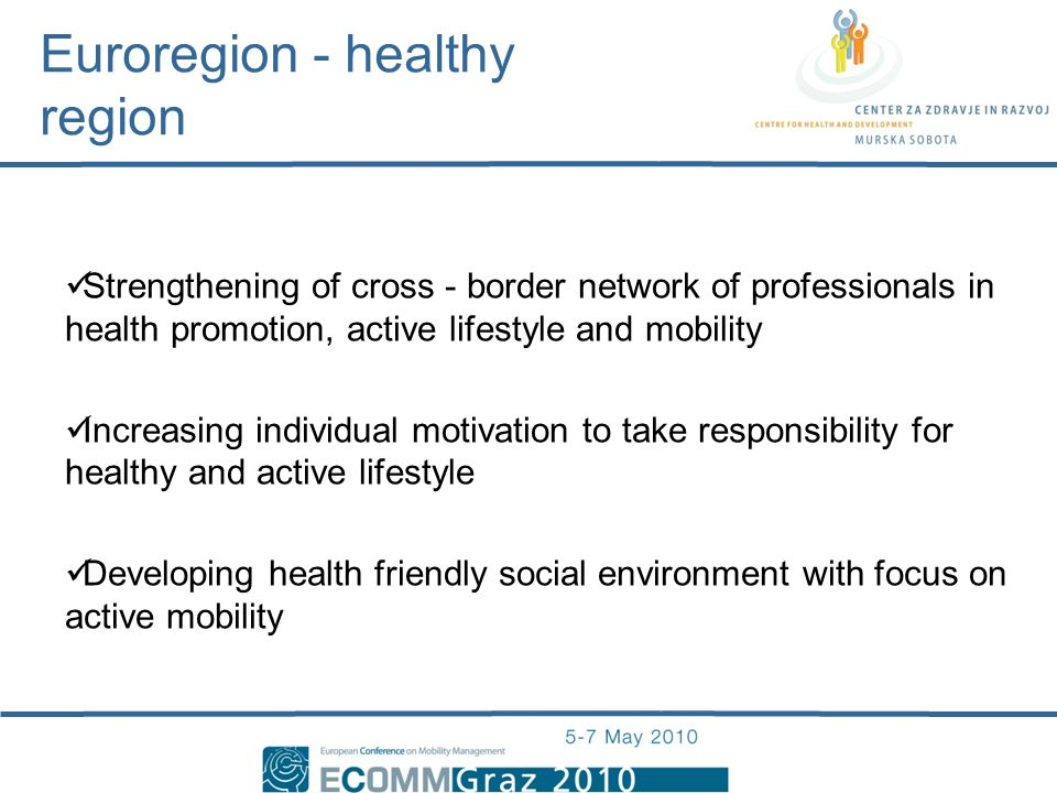 Strengthening of cross - border network of professionals in health promotion, active lifestyle and mobility Increasing individual motivation to take responsibility for healthy and active lifestyle Developing health friendly social environment with focus on active mobility Euroregion - healthy region