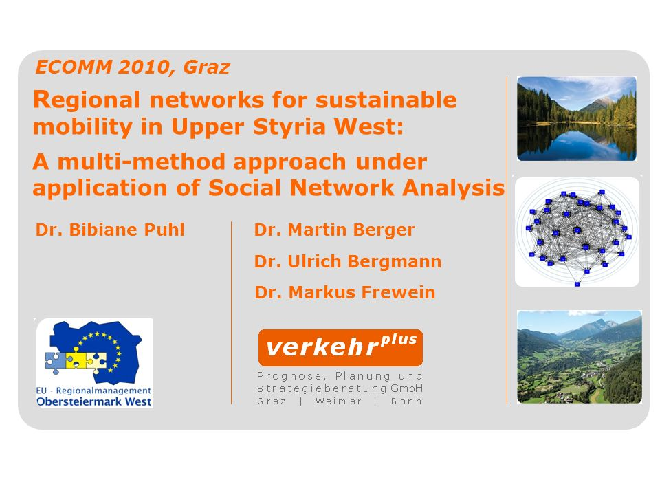 R egional networks for sustainable mobility in Upper Styria West: A multi-method approach under application of Social Network Analysis ECOMM 2010, Gra