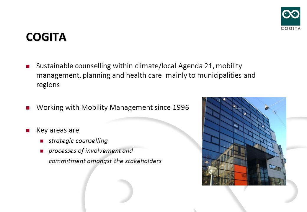 COGITA Sustainable counselling within climate/local Agenda 21, mobility management, planning and health care mainly to municipalities and regions Working with Mobility Management since 1996 Key areas are strategic counselling processes of involvement and commitment amongst the stakeholders