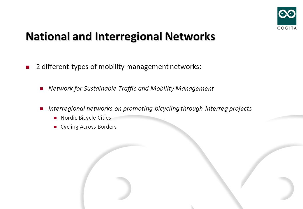 National and Interregional Networks 2 different types of mobility management networks: Network for Sustainable Traffic and Mobility Management Interregional networks on promoting bicycling through Interreg projects Nordic Bicycle Cities Cycling Across Borders