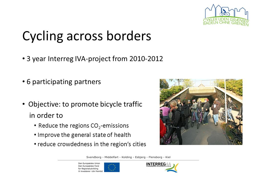 Cycling across borders 3 year Interreg IVA-project from 2010-2012 6 participating partners Objective: to promote bicycle traffic in order to Reduce the regions CO 2 -emissions Improve the general state of health reduce crowdedness in the regions cities