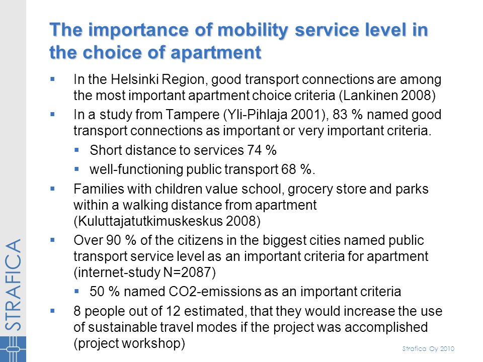 Strafica Oy 2010 The importance of mobility service level in the choice of apartment In the Helsinki Region, good transport connections are among the most important apartment choice criteria (Lankinen 2008) In a study from Tampere (Yli-Pihlaja 2001), 83 % named good transport connections as important or very important criteria.