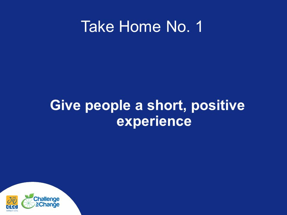 Take Home No. 1 Give people a short, positive experience
