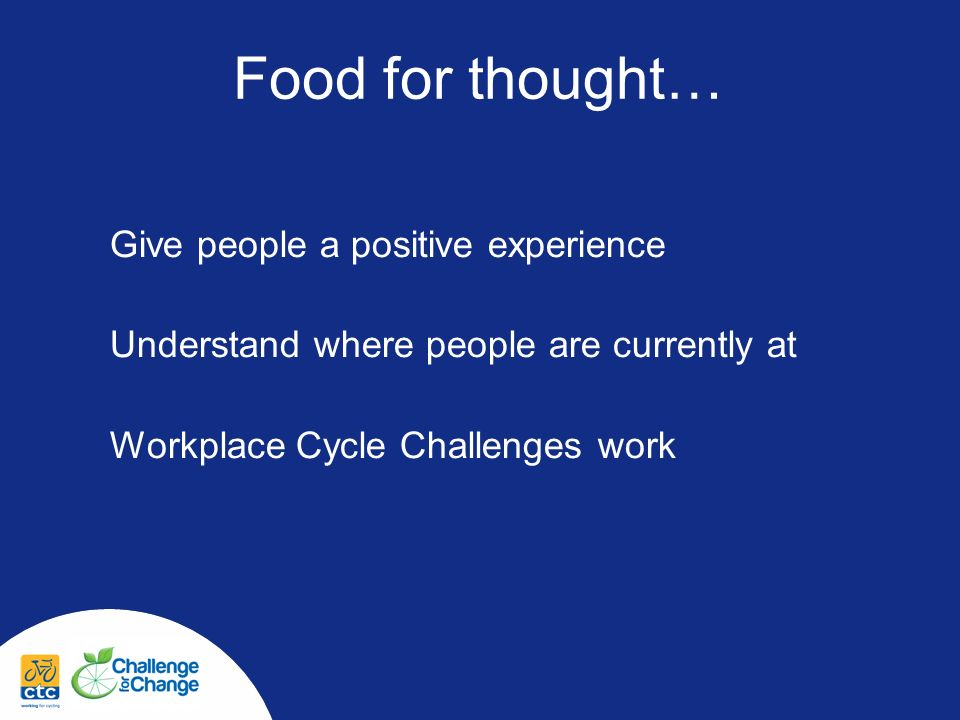 Give people a positive experience Understand where people are currently at Workplace Cycle Challenges work Food for thought…