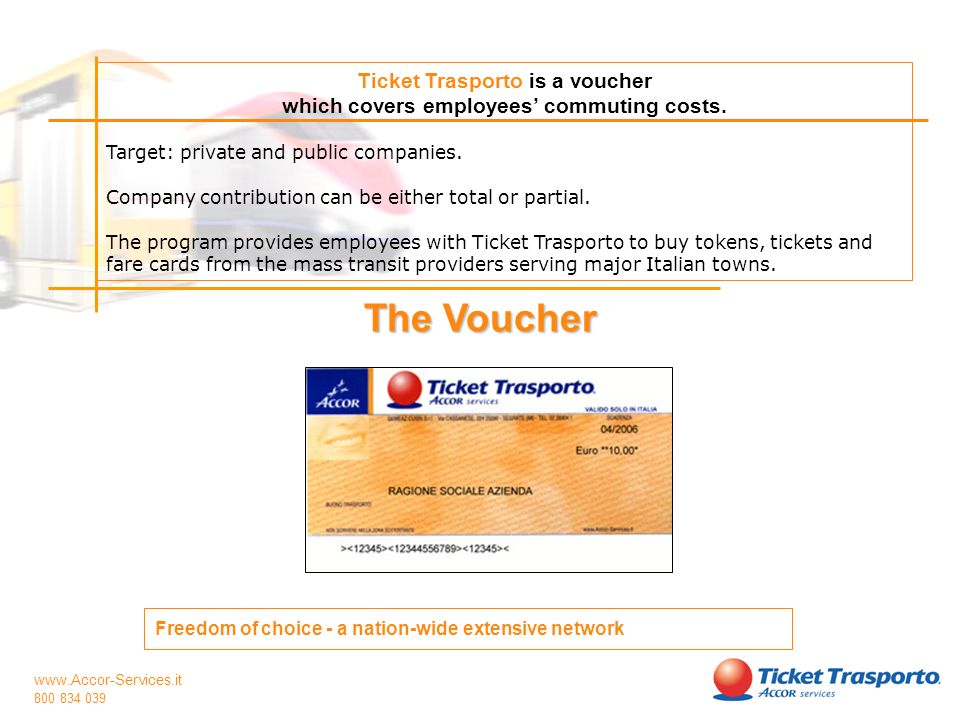 www.Accor-Services.it 800 834 039 Ticket Trasporto is a voucher which covers employees commuting costs. Target: private and public companies. Company