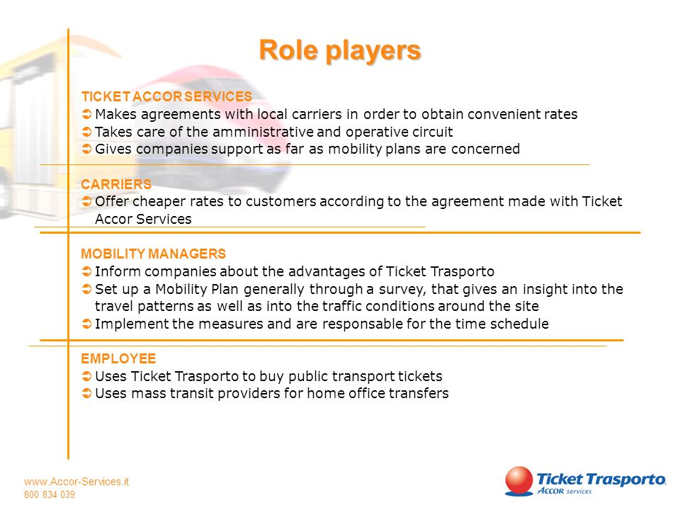 www.Accor-Services.it 800 834 039 TICKET ACCOR SERVICES Makes agreements with local carriers in order to obtain convenient rates Takes care of the amministrative and operative circuit Gives companies support as far as mobility plans are concerned CARRIERS Offer cheaper rates to customers according to the agreement made with Ticket Accor Services MOBILITY MANAGERS Inform companies about the advantages of Ticket Trasporto Set up a Mobility Plan generally through a survey, that gives an insight into the travel patterns as well as into the traffic conditions around the site Implement the measures and are responsable for the time schedule EMPLOYEE Uses Ticket Trasporto to buy public transport tickets Uses mass transit providers for home office transfers Il ruolo dei Partner Role players