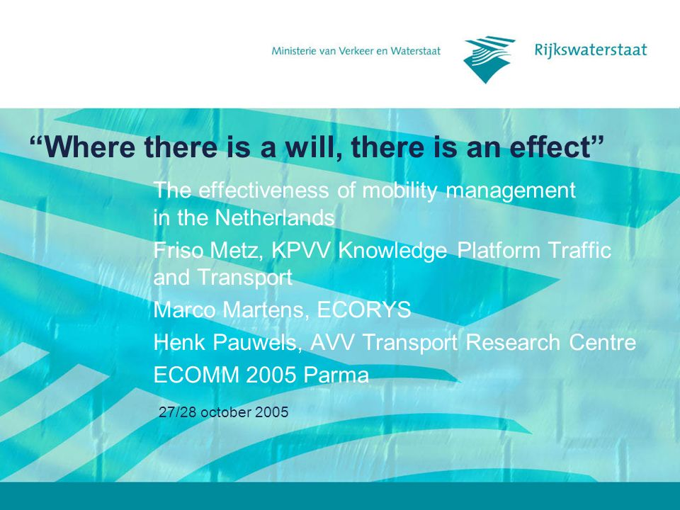 27/28 october 2005 Where there is a will, there is an effect The effectiveness of mobility management in the Netherlands Friso Metz, KPVV Knowledge Platform Traffic and Transport Marco Martens, ECORYS Henk Pauwels, AVV Transport Research Centre ECOMM 2005 Parma
