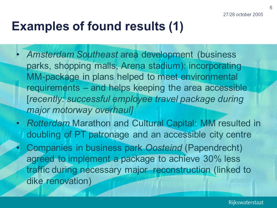 27/28 october 2005 6 Examples of found results (1) Amsterdam Southeast area development (business parks, shopping malls, Arena stadium): incorporating MM-package in plans helped to meet environmental requirements – and helps keeping the area accessible [recently: successful employee travel package during major motorway overhaul] Rotterdam Marathon and Cultural Capital: MM resulted in doubling of PT patronage and an accessible city centre Companies in business park Oosteind (Papendrecht) agreed to implement a package to achieve 30% less traffic during necessary major reconstruction (linked to dike renovation)
