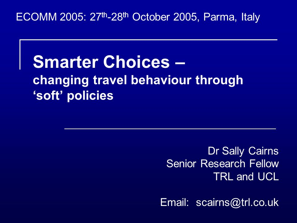 Smarter Choices – changing travel behaviour through soft policies Dr Sally Cairns Senior Research Fellow TRL and UCL Email: scairns@trl.co.uk ECOMM 2005: 27 th -28 th October 2005, Parma, Italy